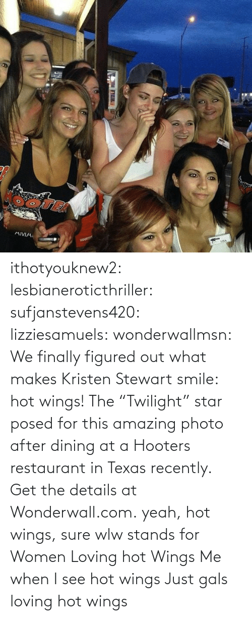 "Wings: ithotyouknew2:  lesbianeroticthriller:  sufjanstevens420:  lizziesamuels:  wonderwallmsn:  We finally figured out what makes Kristen Stewart smile: hot wings! The ""Twilight"" star posed for this amazing photo after dining at a Hooters restaurant in Texas recently. Get the details at Wonderwall.com.  yeah, hot wings, sure  wlw stands for Women Loving hot Wings   Me when I see hot wings   Just gals loving hot wings"