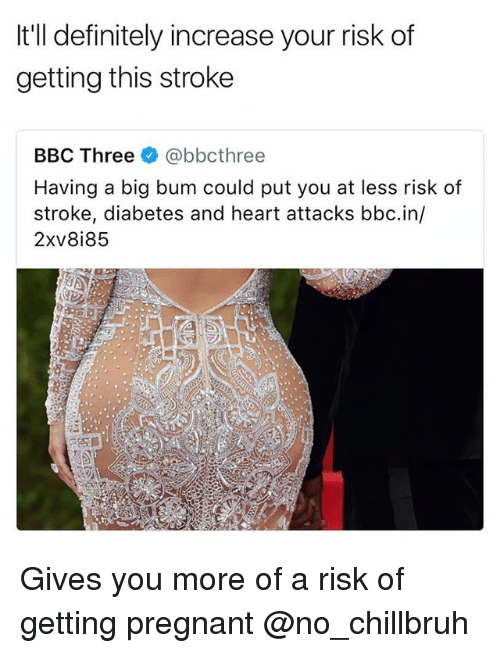 Definitely, Funny, and Pregnant: It'll definitely increase your risk of  getting this stroke  BBC Three @bbcthree  Having a big bum could put you at less risk of  stroke, diabetes and heart attacks bbc.in/  2xv8i85 Gives you more of a risk of getting pregnant @no_chillbruh