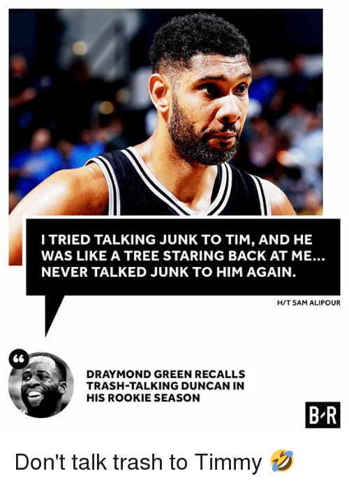 me never: ITRIED TALKING JUNK TO TIM, AND HE  WAS LIKE A TREE STARING BACK AT ME..  NEVER TALKED JUNK TO HIM AGAIN  H/T SAM ALIPOUR  DRA MOND GREEN RECALLS  TRASH-TALKING DUNCAN IN  HIS ROOKIE SEASON  ⑥  B R Don't talk trash to Timmy 🤣