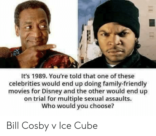 Sexual: It's 1989. You're told that one of these  celebrities would end up doing family-friendly  movies for Disney and the other would end up  on trial for multiple sexual assaults.  Who would you choose? Bill Cosby v Ice Cube
