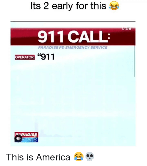 """America, Funny, and Paradise: Its 2 early for this  911 CALL  PARADISE PD EMERGENCY SERVICE  """"911  OPERATOR:  PARADISE This is America 😂💀"""