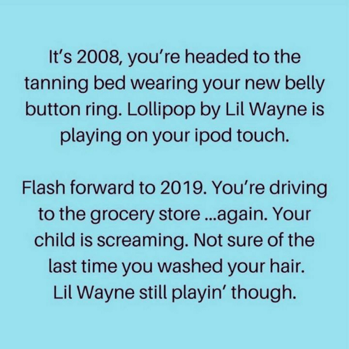 Dank, Driving, and Lil Wayne: It's 2008, you're headed to the  tanning bed wearing your new belly  button ring. Lollipop by Lil Wayne is  playing on your ipod touch.  Flash forward to 2019. You're driving  to the grocery store...again. Your  child is screaming. Not sure of the  last time you washed your hair.  Lil Wayne still playin' though.