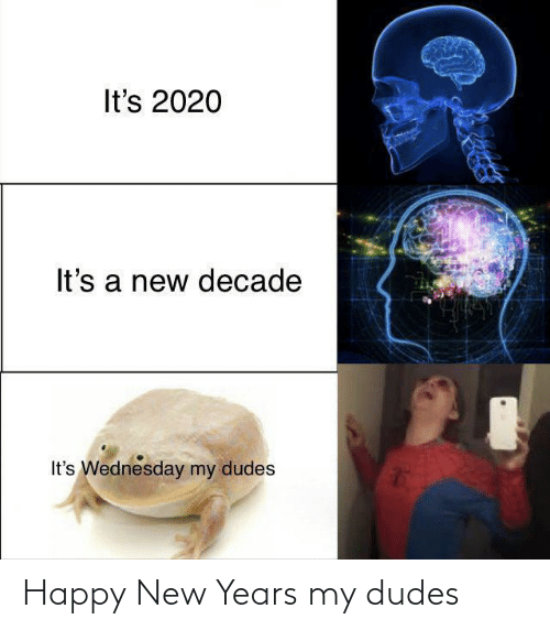 Happy, Wednesday, and New: It's 2020  It's a new decade  It's Wednesday my dudes Happy New Years my dudes