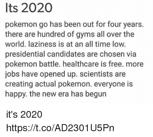 all time low: Its 2020  pokemon go has been out for four years.  there are hundred of gyms all over the  world. laziness is at an all time low.  presidential candidates are chosen via  pokemon battle. healthcare is free. more  jobs have opened up. scientists are  creating actual pokemon. everyone is  happy. the new era has begun it's 2020 https://t.co/AD2301U5Pn