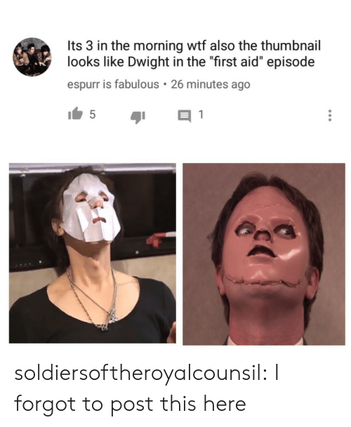 """Tumblr, Wtf, and Blog: Its 3 in the morning wtf also the thumbnail  looks like Dwight in the """"first aid"""" episode  espurr is fabulous 26 minutes ago soldiersoftheroyalcounsil:  I forgot to post this here"""