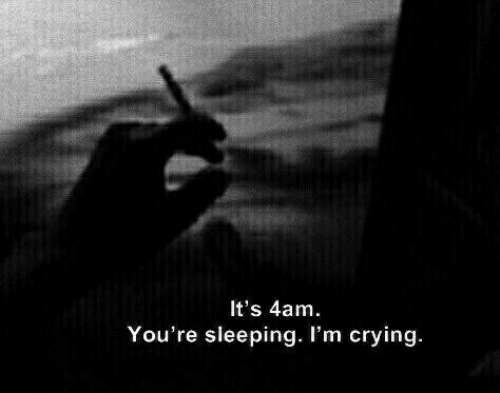 Crying, Sleeping, and Youre: It's 4am.  You're sleeping. I'm crying.