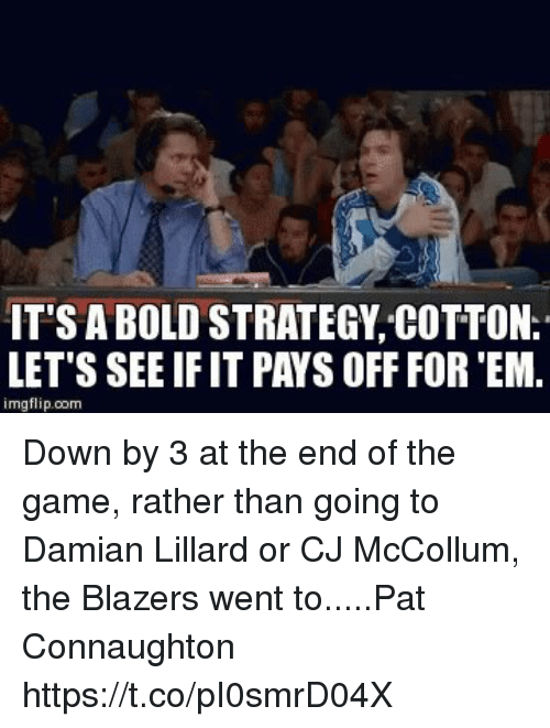 Cj Mccollum: IT'S A BOLD STRATEGY COTTON.  LET'S SEE IF IT PAYS OFF FOR 'EM.  imgflip.com Down by 3 at the end of the game, rather than going to Damian Lillard or CJ McCollum, the Blazers went to.....Pat Connaughton https://t.co/pI0smrD04X