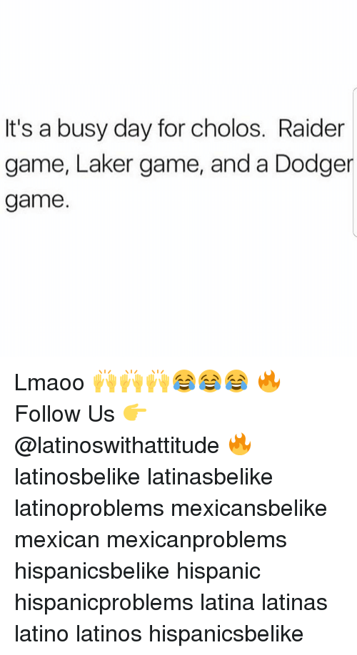 Latinos, Memes, and Game: It's a busy day for cholos. Raider  game, Laker game, and a Dodger  game Lmaoo 🙌🙌🙌😂😂😂 🔥 Follow Us 👉 @latinoswithattitude 🔥 latinosbelike latinasbelike latinoproblems mexicansbelike mexican mexicanproblems hispanicsbelike hispanic hispanicproblems latina latinas latino latinos hispanicsbelike