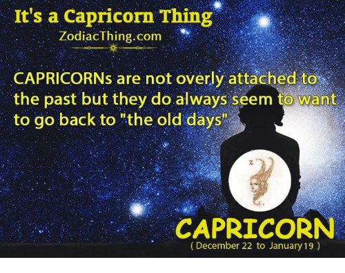 "Overly Attached: It's a Capricorn Thing  Zodiac Thing.com  CAPRICORNs are not overly attached to  the past but they do always seem to Want  to go back to ""the old days""  CAPRICORN  (December 22 to January 19)"
