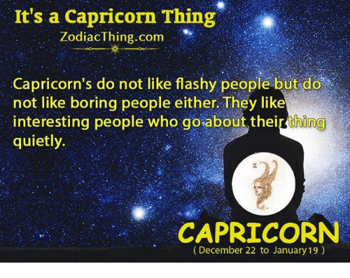 Boring People: It's a Capricorn Thing  Zodiac thing com  Capricorn's do not like flashy people but do  not like boring people either They like  interesting people who goabout their thing  quietly.  CAPRICORN  (December 22 to January 19)