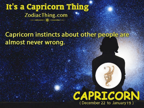 Capricorn, Never, and Com: It's a Capricorn Thing  ZodiacThing.com  Capricorn instincts about other people are  almost never wrong.  CAPRICORN  (December 22 to January 19)