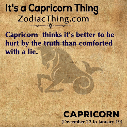 Capricorn, Truth, and Com: It's a Capricorn Thing  ZodiacThing.com  Capricorn thinks it's better to be  hurt by the truth than comforted  with a lie.  CAPRICORN  (December 22 to January 19)