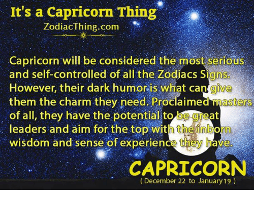 Aimfully: It's a Capricorn Thing  ZodiacThing.com  Capricorn will be considered the most serious  and self-controlled of all the Zodiacs Signs  However, their dark humor is what cangive  them the charm they need. Proclaimed masters  of all, they have the potential to be geat  leaders and aim for the top with theinborn  wisdom and sense of experience they have  CAPRICORN  (December 22 to January 19)