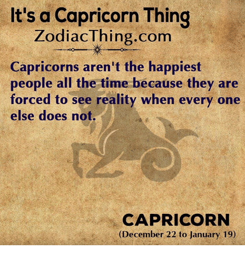 Capricorn, Time, and Reality: It's a Capricorn Thing  ZodiacThing.com  Capricorns aren't the happiest  people all the time because they are  forced to see reality when every one  else does not.  CAPRICORN  (December 22 to January 19)