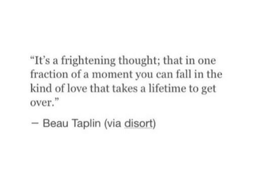"""Fall, Love, and Lifetime: """"It's a frightening thought; that in one  fraction of a moment you can fall in the  kind of love that takes a lifetime to get  over  Beau Taplin (via disort)"""
