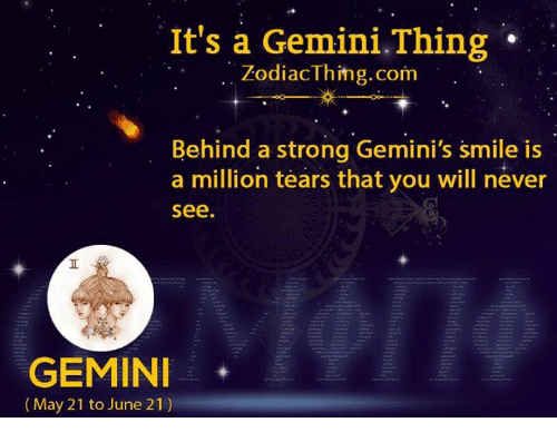 Gemini, Smile, and Strong: It's a Gemini.Thing  ZodiacThing.com  Behind a strong Gemini's smile is  a million tears that you will never  see  GEMIN  (May 21 to June 21)