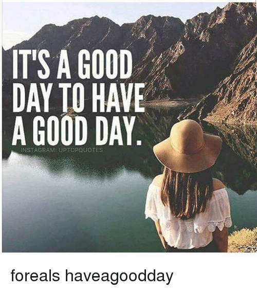Its A Good Day To Have A Good Day Instagram Uptopquotes Foreals
