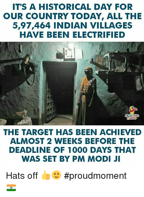 Target, Today, and Indian: IT'S A HISTORICAL DAY FOR  OUR COUNTRY TODAY, ALL THE  5,97,464 INDIAN VILLAGES  HAVE BEEN ELECTRIFIED  AUGHING  THE TARGET HAS BEEN ACHIEVED  ALMOST 2 WEEKS BEFORE THE  DEADLINE OF 1000 DAYS THAT  WAS SET BY PM MODI JI Hats off 👍🙂 #proudmoment 🇮🇳