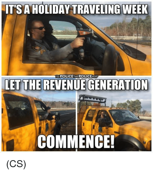 Memes, 🤖, and Holiday: IT'S A HOLIDAY TRAVELING WEEK  FB POLICETHEPOLICEAGP  LET THE REVENUE GENERATION  COMMENCE! (CS)