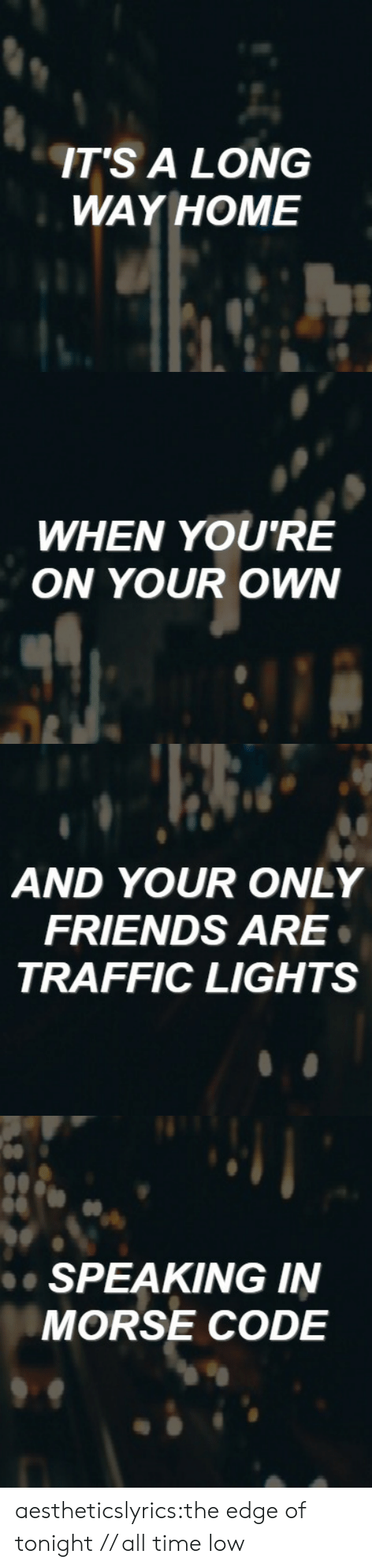 all time low: ITS A LONG  WAY HOME   WHEN YOU'RE  ON YOUR OWN   AND YOUR ONLY  FRIENDS ARE  TRAFFIC LIGHTS   de  SPEAKING IN  MORSE CODE aestheticslyrics:the edge of tonight // all time low