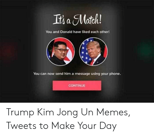 Kim Jong Un Memes: Its a Match  You and Donald have liked each other!  You can now send him a message using your phone.  CONTINUE Trump Kim Jong Un Memes, Tweets to Make Your Day