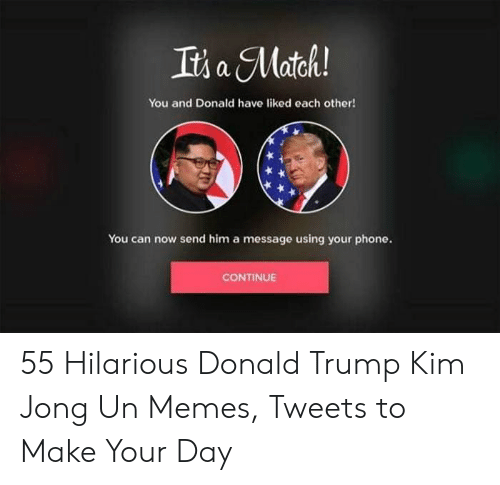 Kim Jong Un Memes: It's a Matck!  You and Donald have liked each other!  You can now send him a message using your phone.  CONTINUE 55 Hilarious Donald Trump Kim Jong Un Memes, Tweets to Make Your Day
