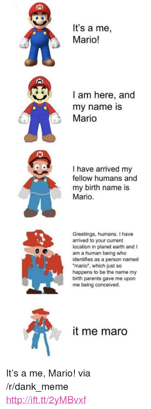 """maro: It's a me,  Mario!  I am here, and  my name is  Mario  I have arrived my  fellow humans and  my birth name is  Mario  Greetings, humans. I have  arrived to your current  location in planet earth and I  am a human being who  identifies as a person named  mario"""", which just so  happens to be the name my  birth parents gave me upon  me being conceived.  it me maro <p>It's a me, Mario! via /r/dank_meme <a href=""""http://ift.tt/2yMBvxf"""">http://ift.tt/2yMBvxf</a></p>"""