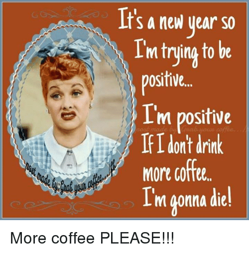 Drinking Coffee: It's a new year so  m truing to be  ositive.  m positive  If I dont drink  coffee  More  I'm gonna die! More coffee PLEASE!!!