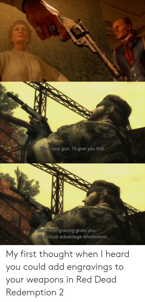 Red Dead Redemption, Thought, and Nice: It's  a nice gun, I'll give you that.  BUt the engraving gives you  o tactical advantage whatsoever. My first thought when I heard you could add engravings to your weapons in Red Dead Redemption 2