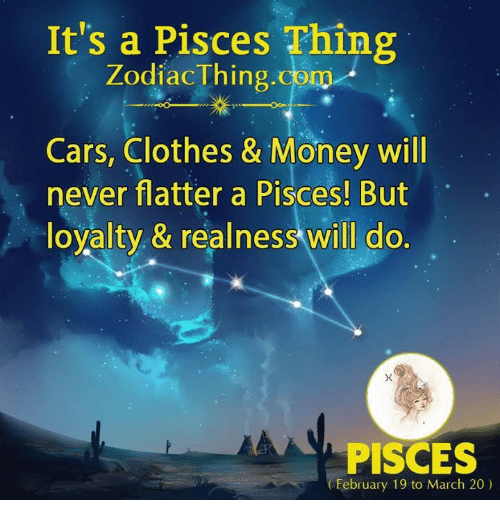 Flatter: It's a Pisces Thing  ZodiacThing.com  Cars, Clothes & Money will  never flatter a Pisces! But  loyalty, & realness will do.  PISCES  February 19 to March 20)