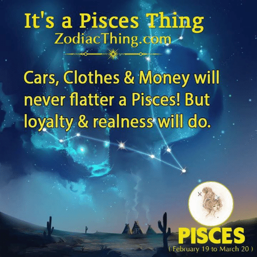 Flatter: It's a Pisces Thing  ZodiacThing.com  Cars, Clothes & Money will  never flatter a Pisces! But  loyalty & realness will do.  PISCES  February 19 to March 20)