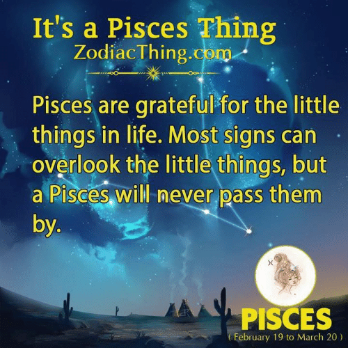 Life, Pisces, and Never: It's a Pisces Thing  ZodiacThing.com  Pisces are grateful for the little  things in life. Most signs can-  overlook the little things, but  a Pisces will never pass them  by  PISCES  February 19 to March 20)
