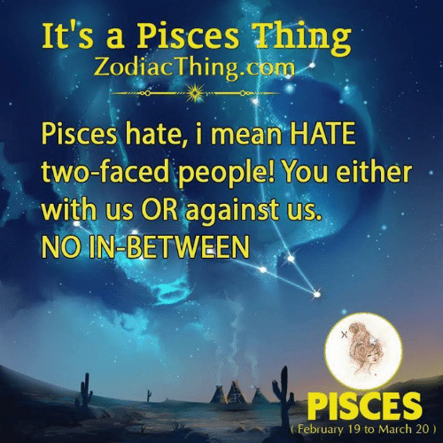 two faced: It's a Pisces Thing  ZodiacThing.com  Pisces hate, i mean HATE  two-faced people! You either  with us OR against us.  NO IN BETWEEN  PISCES  February 19 to March 20)