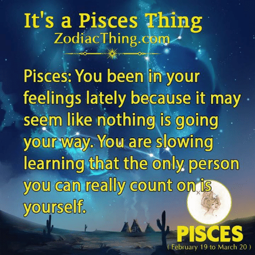 Pisces, Been, and Com: It's a Pisces Thing  ZodiacThing.com  Pisces: You been in your  feelings lately because it may  seem like nothing is going  your way. You are slowing  learning that the only. person  you can really count on is  yourself.  PISCES  February 19 to March 20)