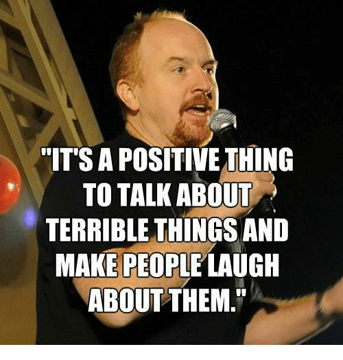 "People Laughing: ""IT'S A POSITIVE THING  TO TALK ABOUT  TERRIBLE THINGS AND  MAKE PEOPLE LAUGH  ABOUT THEM."""