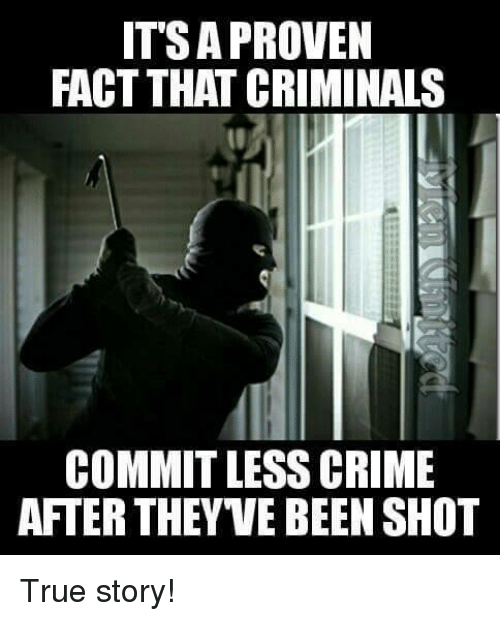 Criminations: IT'S A PROVEN  FACT THAT CRIMINALS  COMMIT LESS CRIME  AFTER THEYVE BEEN SHOT True story!