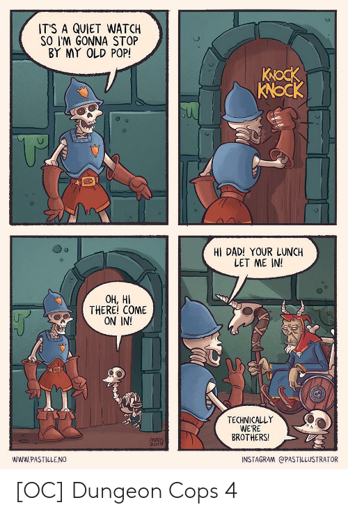 let me in: IT'S A QUIET WATCH  SO I'M GONNA STOP  BY MY OLD POP!  Коск  KNOCK  HI DAD! YOUR LUNCH  LET ME IN!  ОН, НІ  THERE! COME  ON IN!  TECHNICALLY  WERE  BROTHERS!  MADS  2019  INSTAGRAM @PASTILLUSTRATOR  wwW.PASTILLENO [OC] Dungeon Cops 4