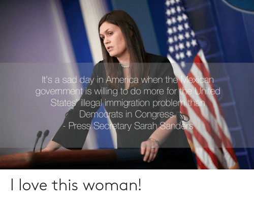 America, Love, and Immigration: It's a sad day in America when the Mexican  govemment is willing to do more for  States illegal immigration problem th  Democrats in Congress  Pressl Secretary Sarah Sanders I love this woman!