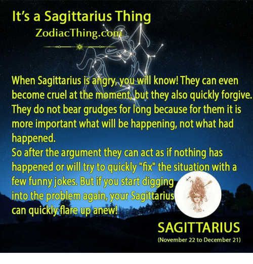 "funny jokes: It's a Sagittarius Thing  Zodiac Thing Co  When ou will know! They can even  become cruel at the moment but they also quickly forgive.  They do not bear grudges for long because for them it is  more important what will be happening, not what had  happened  So after the argument they can act as if nothing has  happened or will try to quickly ""fix the situation with a  few funny jokes. But if you start digging  into the problem again, your Sagit  can quickly flare up anew!  SAGITTARIUS  (November 22 to December 21)"
