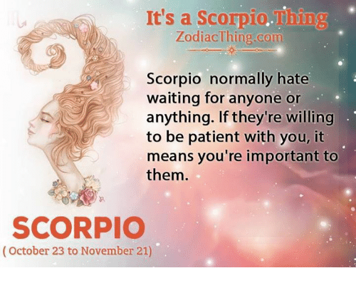Importanter: It's a Scorpio.Thing  ZodiacThing.com  Scorpio normally hate  waiting for anyone or  anything. If they're willing  to be patient with you, it  means you're important to  them  SCORPIO  (October 23 to November 21)