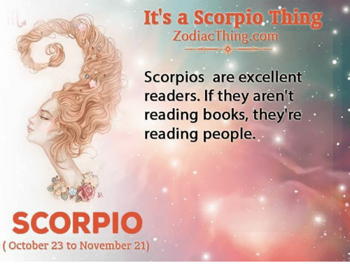 scorpios: It's a Scorpio.Thing  ZodiacThing.com  Scorpios are excellent  readers. If they aren't  reading books, they're  reading people.  SCORPIO  (October 23 to November 21)