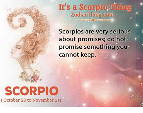 scorpios: It's a Scorpio.Thing  ZodiacThing.com  Scorpios are very serious  about promises; do not  promise something you  cannot keep.  SCORPIO  (October 23 to November 21)
