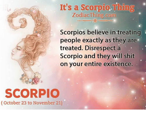 scorpios: It's a Scorpio.Thing  ZodiacThing.com  Scorpios believe in treating  people exactly as they are  treated. Disrespect a  Scorpio and they will shit  on your entire existence.  SCORPIO  (October 23 to November 21)