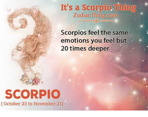 scorpios: It's a Scorpio.Thing  ZodiacThing.com  Scorpios feel the same  emotions you feel but  20 times deeper  SCORPIO  (October 23 to November 21)