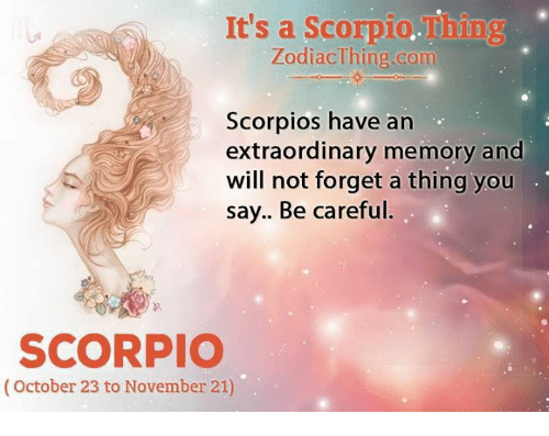 scorpios: It's a Scorpio.Thing  ZodiacThing.com  Scorpios have an  extraordinary memory and  will not forget a thing you  say.. Be careful.  SCORPIO  (October 23 to November 21)