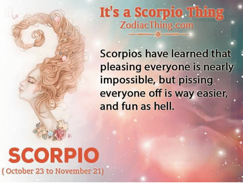 scorpios: It's a Scorpio.Thing  ZodiacThing.com  Scorpios have learned that  pleasing everyone is nearly  impossible, but pissing  veryone off is way easier  and fun as hell.  SCORPIO  (October 23 to November 21)