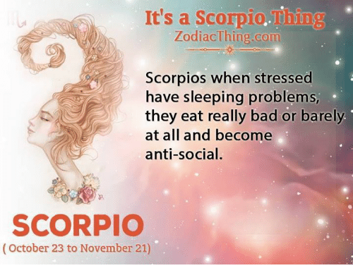 Bad, Scorpio, and Sleeping: It's a Scorpio.Thing  ZodiacThing.com  Scorpios when stressed  have sleeping problems,  they eat really bad or barely  at all and become  anti-social.  SCORPIO  (October 23 to November 21)