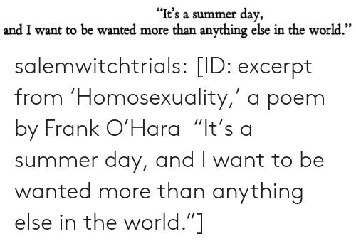 "Target, Tumblr, and Summer: ""It's a summer day,  and I want to be wanted more than anything else in the world."" salemwitchtrials: [ID: excerpt from 'Homosexuality,' a poem by Frank O'Hara  ""It's a summer day, and I want to be wanted more than anything  else in the world.""]"