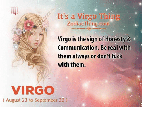 Being Real: It's a Virgo Thing  ZodiacThing.com  Virgo is the sign of Honesty &  Communication. Be real with  them always or don't fuck  with them.  VIRGO  (August 23 to September 22)
