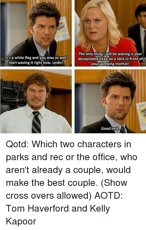 parks and rec: It's a white flag and you may as well  start waving it right now, Leslie!  The only thing l will be waving is vour  decapitated head on a stick in front of  your,weeping mother!  Good lord Qotd: Which two characters in parks and rec or the office, who aren't already a couple, would make the best couple. (Show cross overs allowed) AOTD: Tom Haverford and Kelly Kapoor